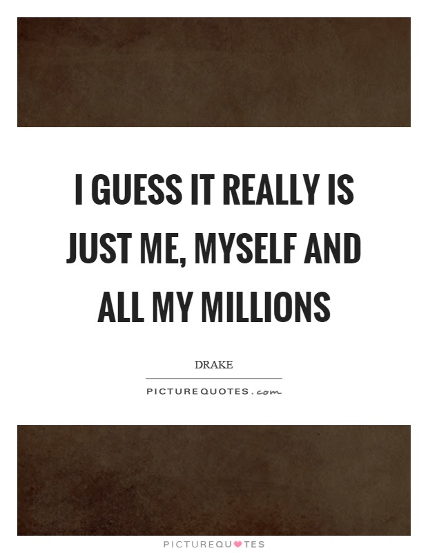 I Guess It Really Is Just Me Myself And All My Millions Picture