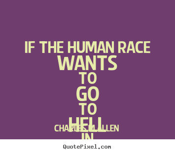 Inspirational Quote If The Human Race Wants To Go To Hell In A