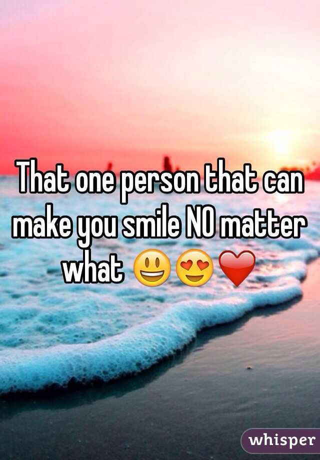 That One Person That Can Make You Smile No Matter What