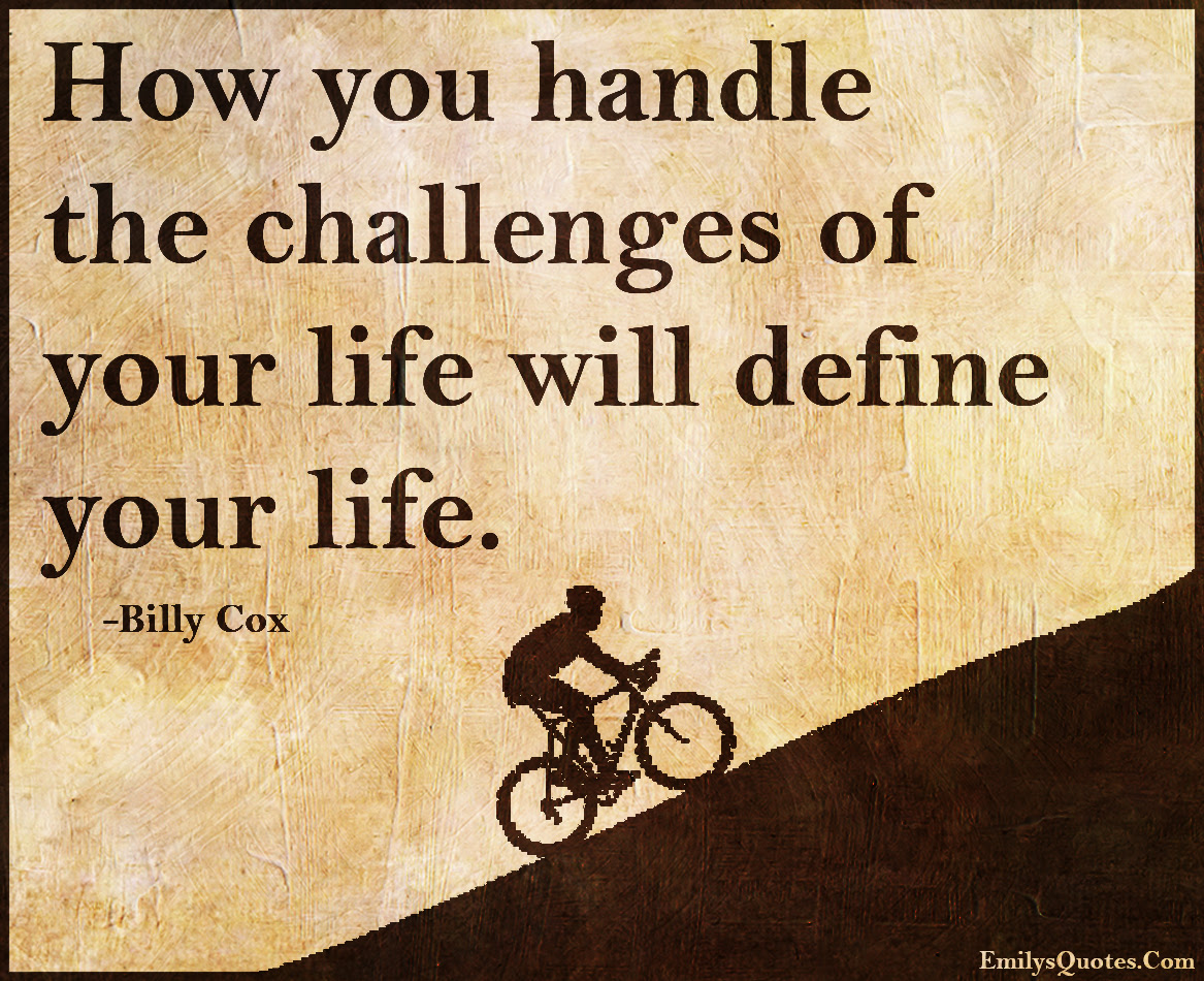 How You Handle The Challenges Of Your Life Will Define Your Life