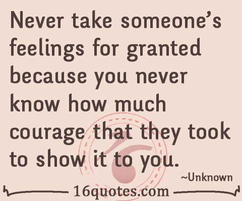 Never Take Someones Feelings For Grante