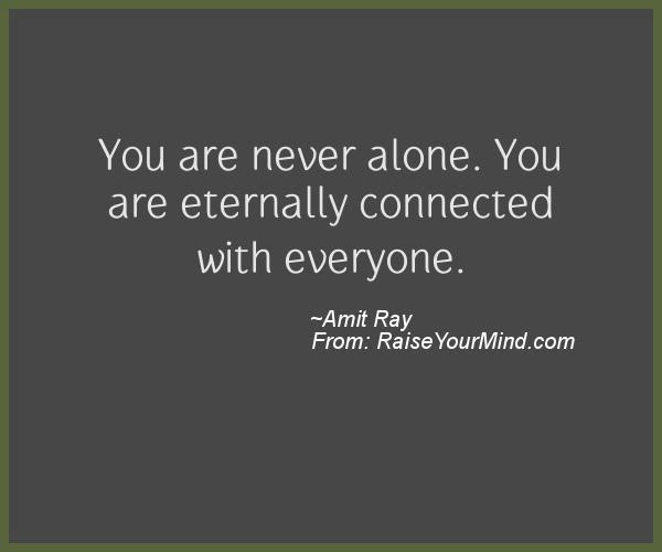 You Are Never Alone You Are Eternally Connected With Everyone