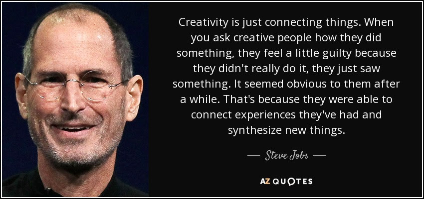 Image result for Creativity is just connecting things. When you ask creative people how they did something, they feel a little guilty because they didn't really do it, they just saw something. It seemed obvious to them after a while. That's because they were able to connect experiences they've had and synthesize new things. And the reason they were able to do that was that they've had more experiences or they have thought more about their experiences than other people.