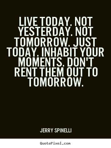 Life Quotes Live Today Not Yesterday Not Tomorrow Just Today