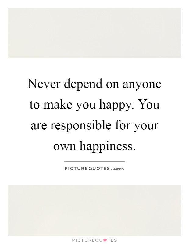 Never Depend On Anyone To Make You Happy You Are Responsible