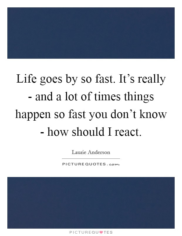 Life Goes By So Fast Its Really And A Lot Of Times Things