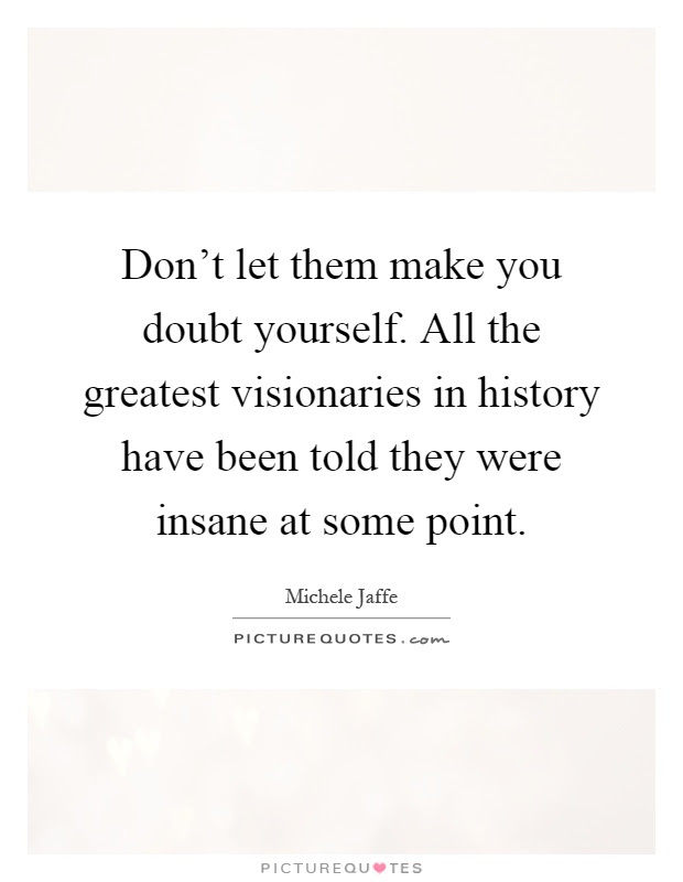Dont Let Them Make You Doubt Yourself All The Greatest