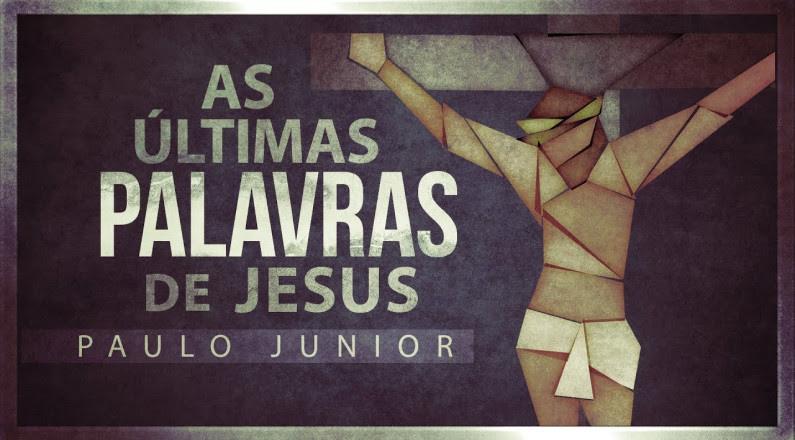 Pr. Paulo Junior (As Últimas Palavras de Jesus)