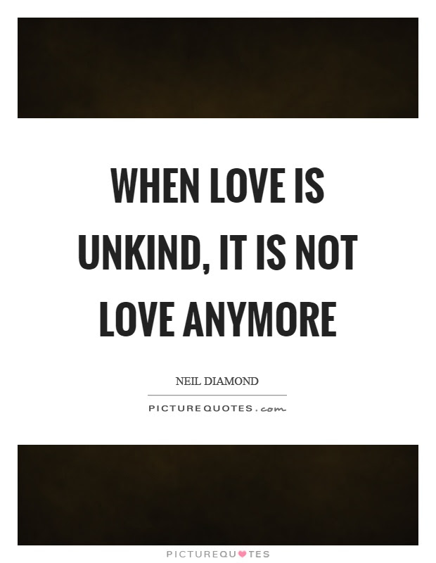 When Love Is Unkind It Is Not Love Anymore Picture Quotes