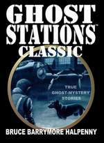GHOST STATIONS™ CLASSIC ... True Ghost Stories by Bruce Barrymore Halpenny
