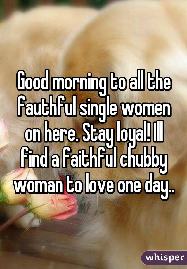 Good Morning To All The Fauthful Single Women On Here Stay Loyal