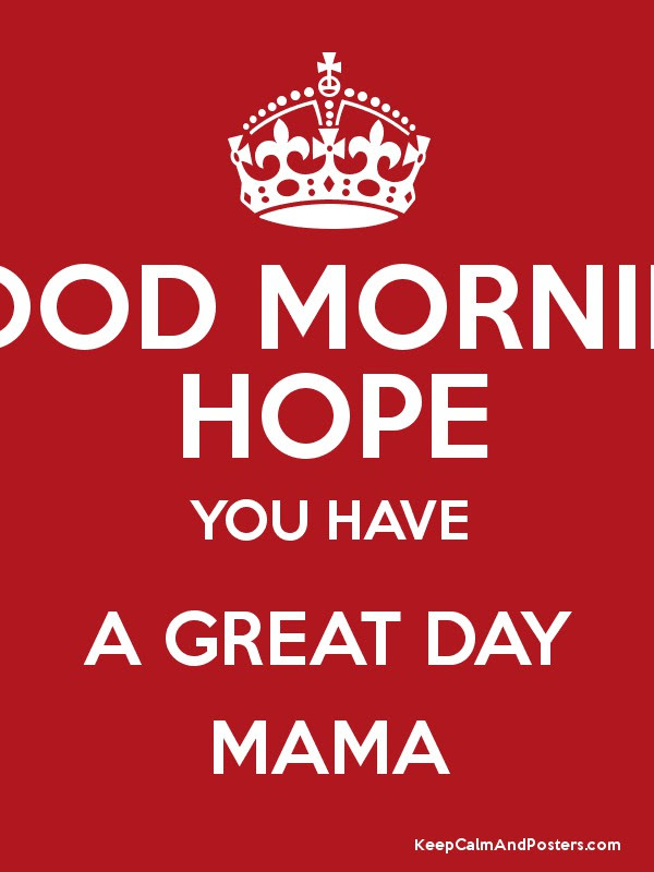 Good Morning Hope You Have A Great Day Mama Keep Calm And Posters