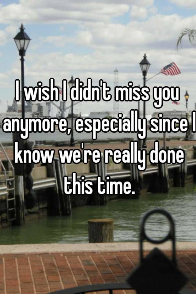 I Wish I Didnt Miss You Anymore Especially Since I Know Were