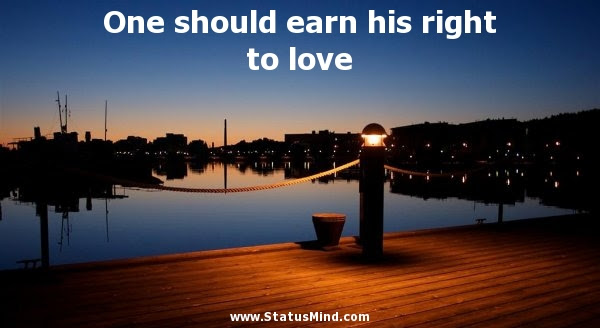 One Should Earn His Right To Love Statusmindcom