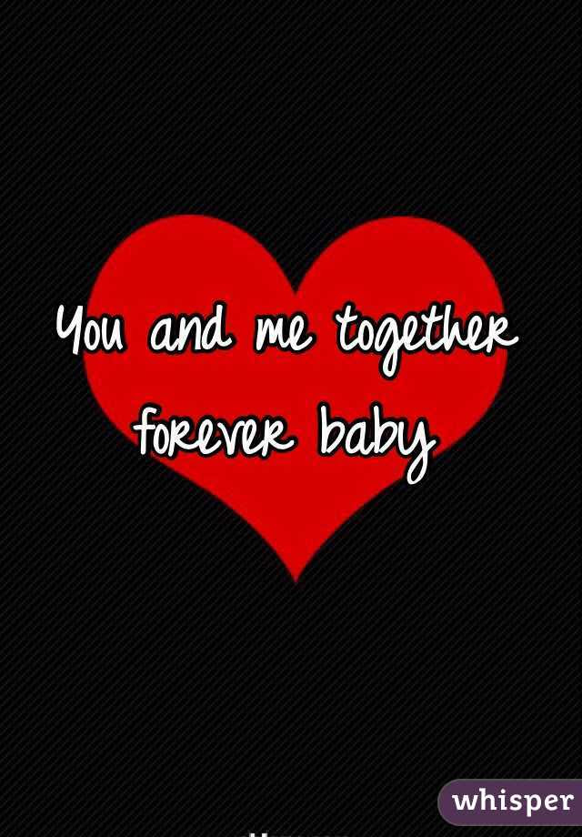 You And Me Together Forever Baby
