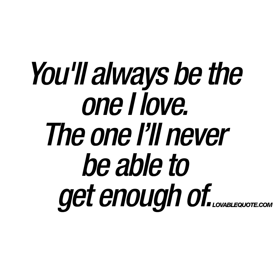 Youll Always Be The One I Love Enjoy The Best I Love You Quotes