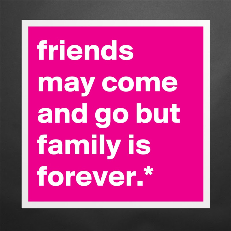 Friends May Come And Go But Family Is Forever Museum Quality