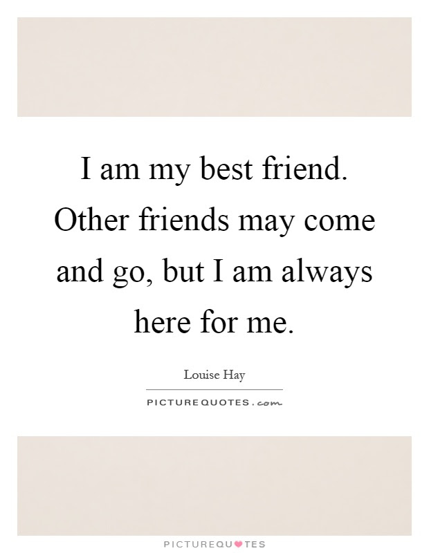 I Am My Best Friend Other Friends May Come And Go But I Am