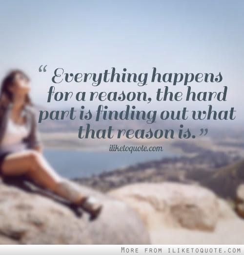 Everything Happens For A Reason The Hard Part Is Finding Out What