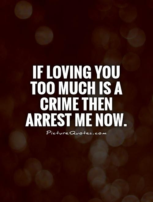 If Loving You Too Much Is A Crime Then Arrest Me Now Picture Quotes