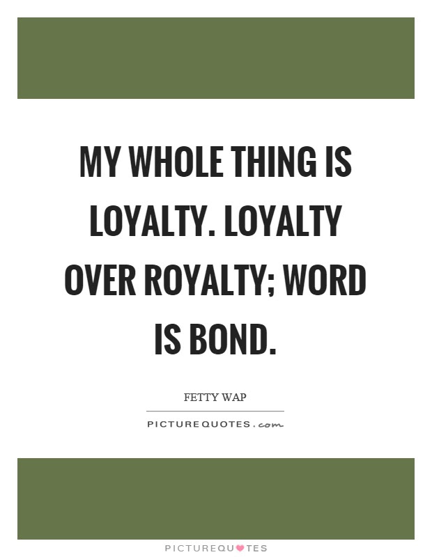 My Whole Thing Is Loyalty Loyalty Over Royalty Word Is Bond