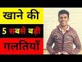 खाने की 5 सबसे बड़ी गलतियाँ - डॉ. विनोद कुमार