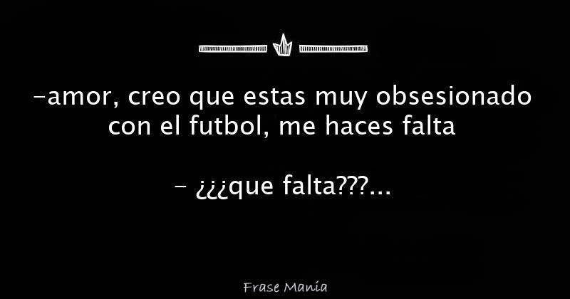 Amor Creo Que Estas Muy Obsesionado Con El Futbol Me Haces Falta