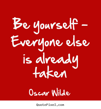 Life Sayings Be Yourself Everyone Else Is Already Taken