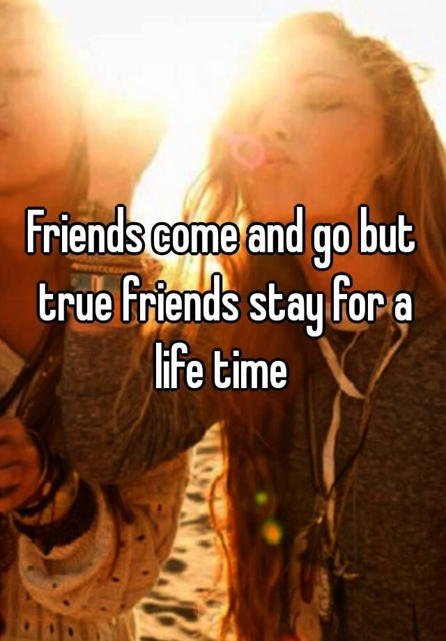 Friends Come And Go But True Friends Stay For A Life Time
