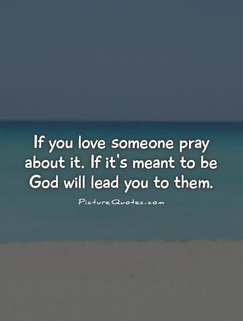 If You Love Someone Pray About It If Its Meant To Be God Will