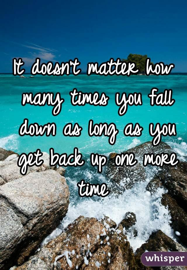 It Doesnt Matter How Many Times You Fall Down As Long As You Get Back