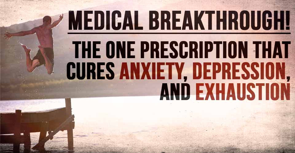 Medical Breakthrough! The ONE Prescription that Cures Anxiety, Depression, and Exhaustion