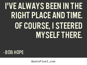 Quotes About Right Place Right Time 85 Quotes
