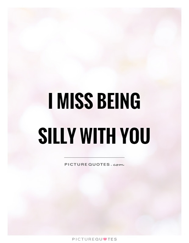 I Miss Being Silly With You Picture Quotes