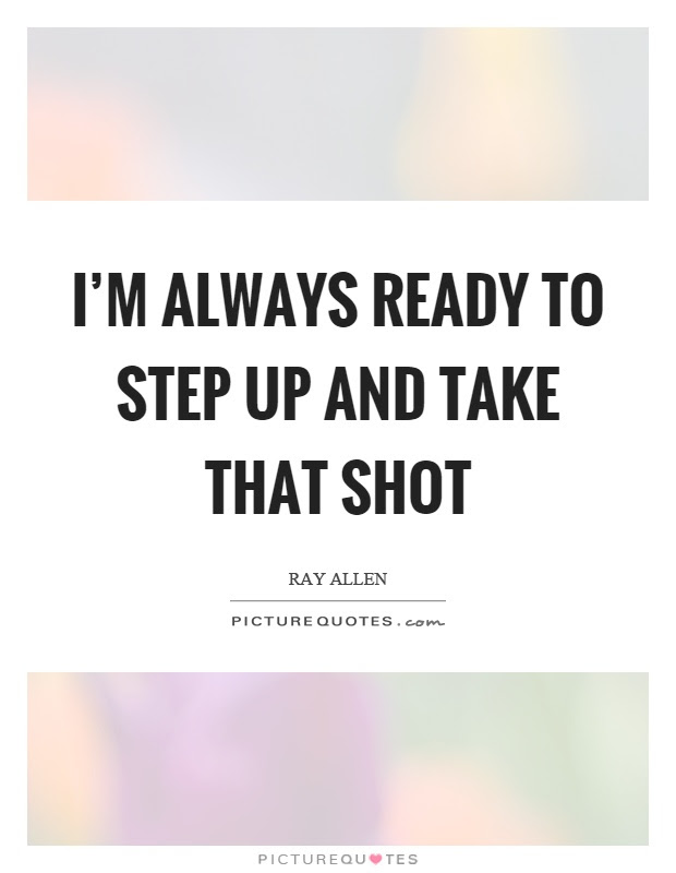 Im Always Ready To Step Up And Take That Shot Picture Quotes