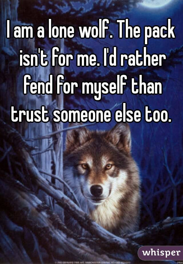 I Am A Lone Wolf The Pack Isnt For Me Id Rather Fend For