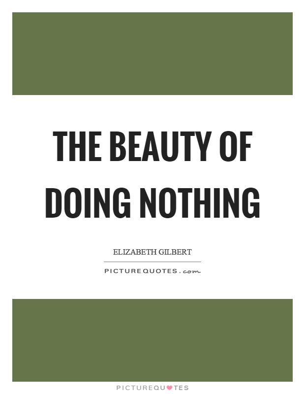 The Beauty Of Doing Nothing Picture Quotes