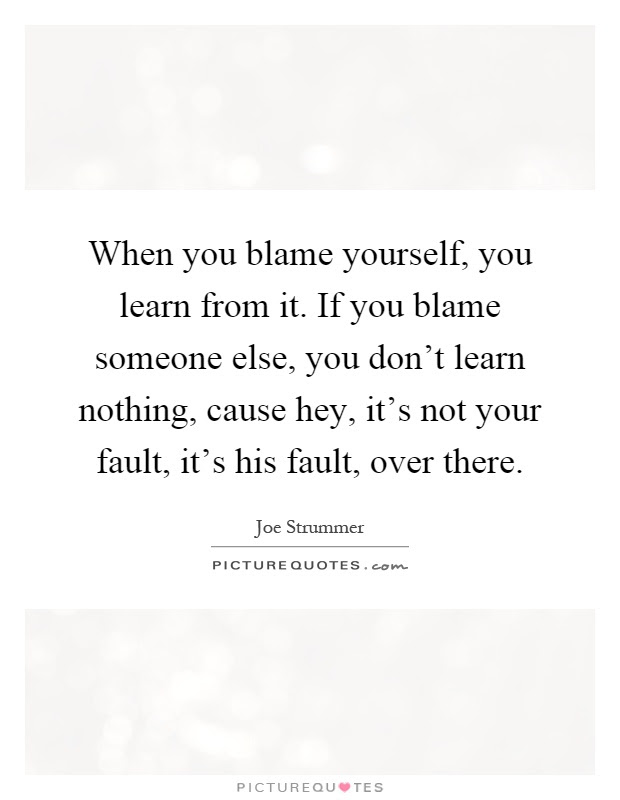 When You Blame Yourself You Learn From It If You Blame Someone