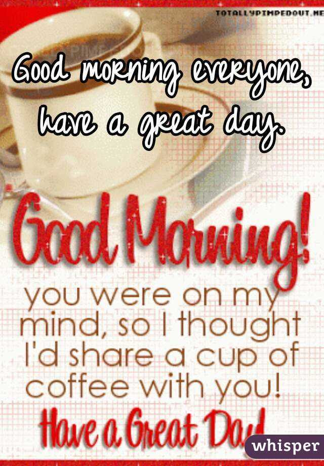 Good Morning Everyone Have A Great Day
