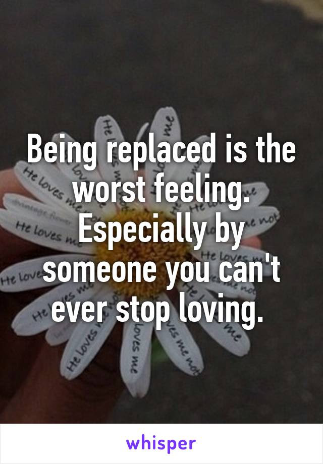 Being Replaced Is The Worst Feeling Especially By Someone You Cant