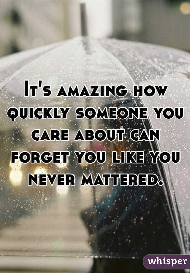 Its Amazing How Quickly Someone You Care About Can Forget You Like