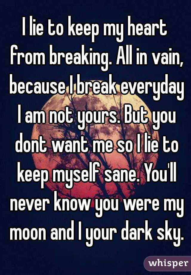 I Lie To Keep My Heart From Breaking All In Vain Because I Break