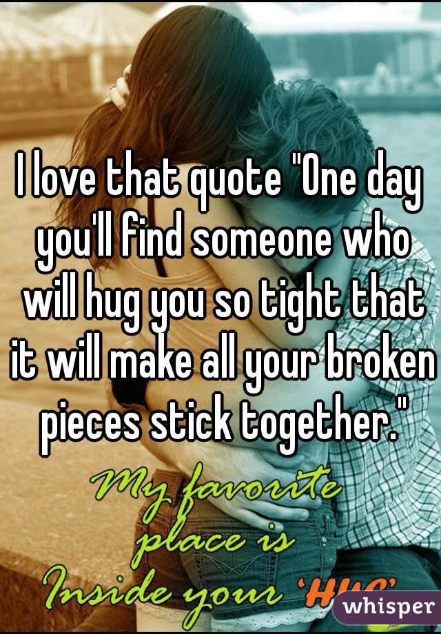I Love That Quote One Day Youll Find Someone Who Will Hug You So Tight