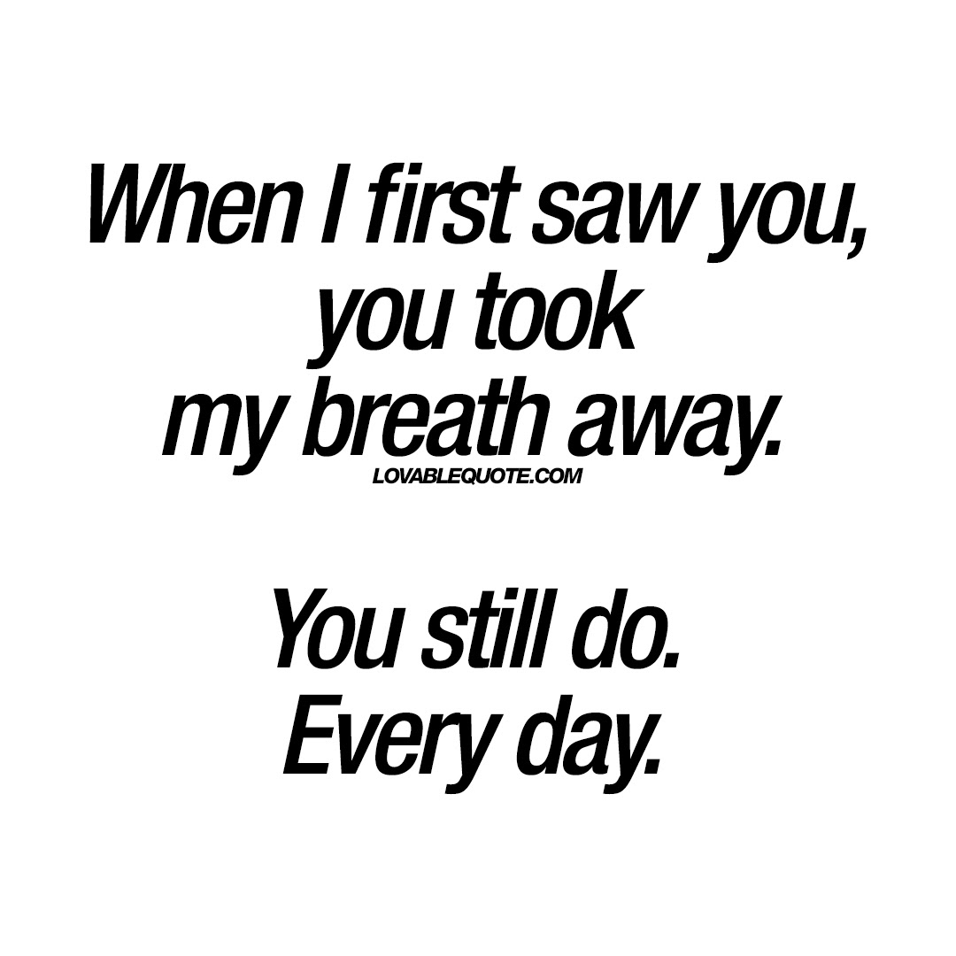 When I First Saw You You Took My Breath Away You Still Do Every Day