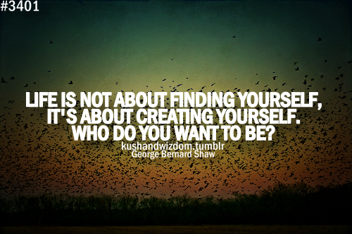 Life Is Not About Finding Yourselfits About Creating Yourselfwho