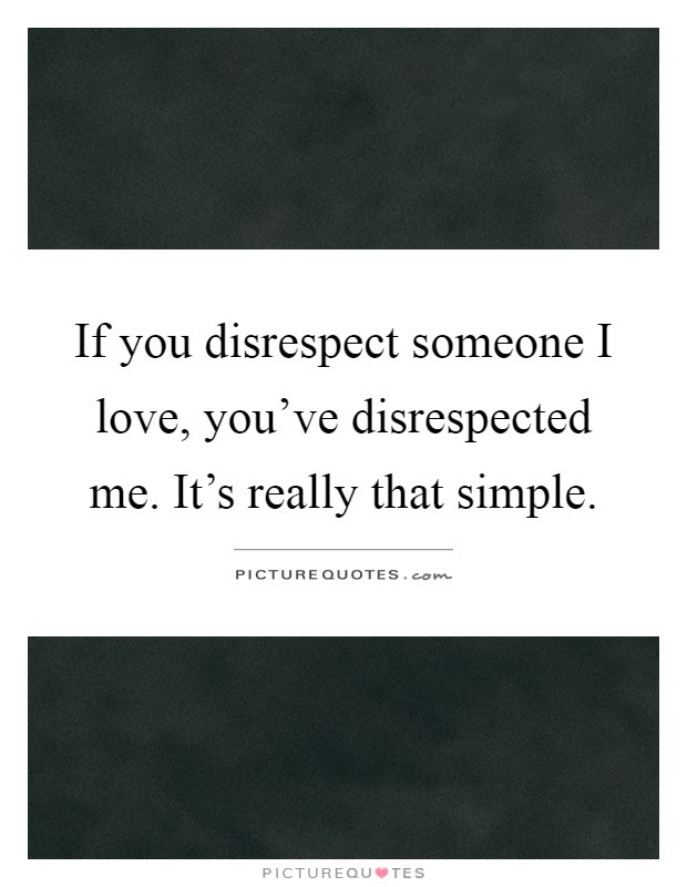 If You Disrespect Someone I Love Youve Disrespected Me Its