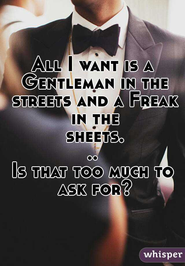 All I Want Is A Gentleman In The Streets And A Freak In The Sheets Is