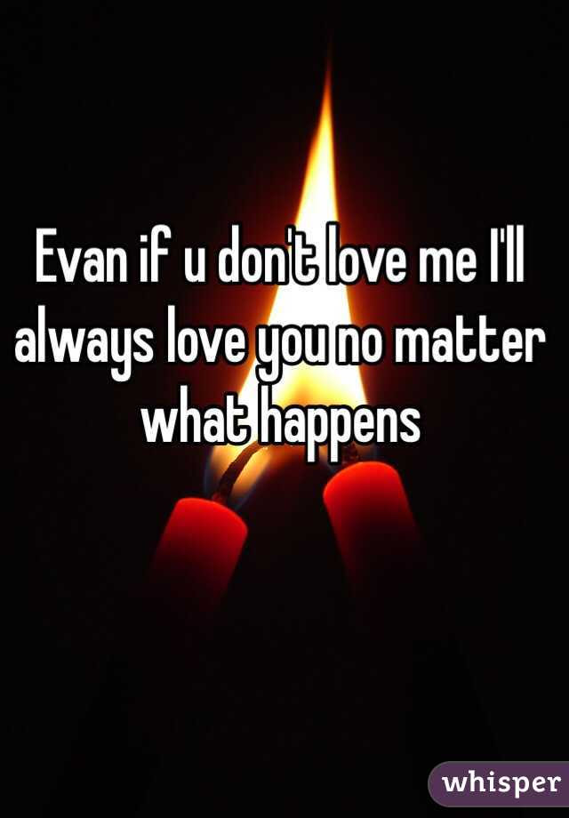 Evan If U Dont Love Me Ill Always Love You No Matter What Happens