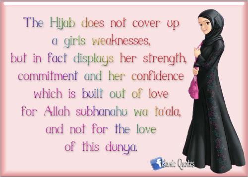 islamicquotes11:  The Hijab does not cover up a girls weaknesses, but in fact displays her strength, commitment and her confidence which is built out of love for Allah subhanahu wa ta´ala, and not for the love of this dunya.