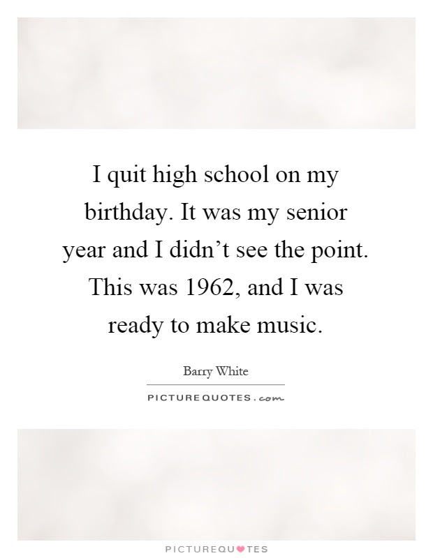 I Quit High School On My Birthday It Was My Senior Year And I